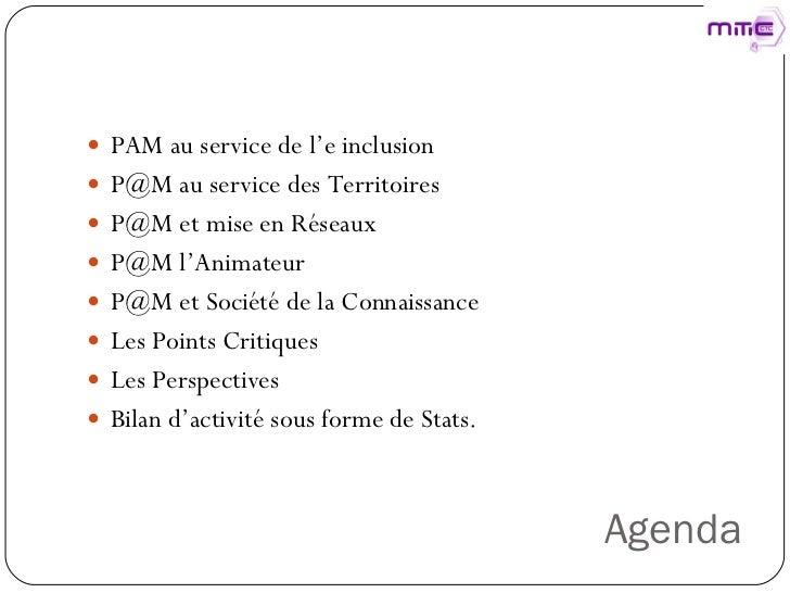 Agenda <ul><li>PAM au service de l'e inclusion  </li></ul><ul><li>P@M au service des Territoires  </li></ul><ul><li>P@M et...