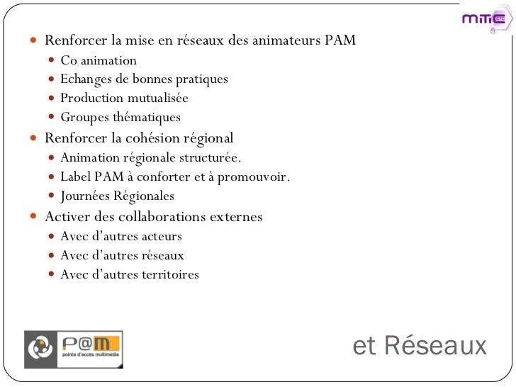 et Réseaux <ul><li>Renforcer la mise en réseaux des animateurs PAM </li></ul><ul><ul><li>Co animation </li></ul></ul><ul><...