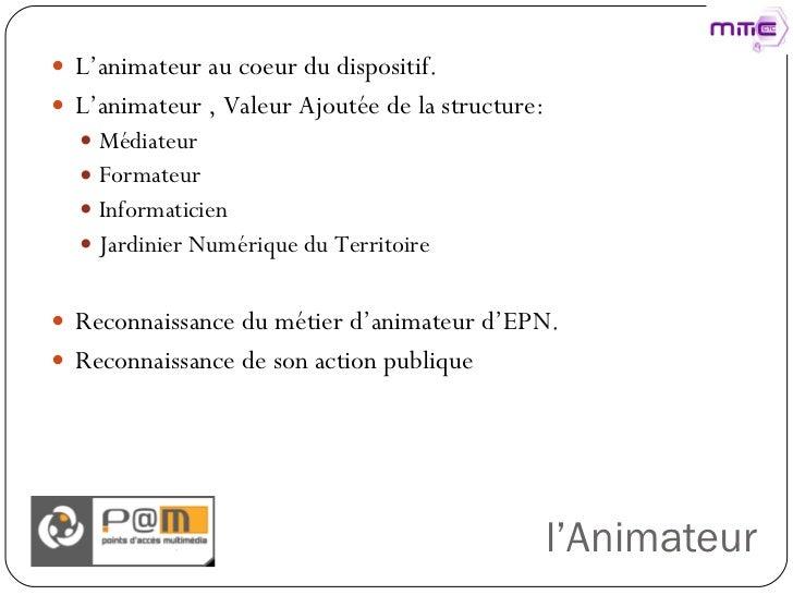 l'Animateur <ul><li>L'animateur au coeur du dispositif. </li></ul><ul><li>L'animateur , Valeur Ajoutée de la structure: </...