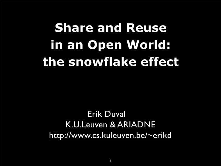 Share and Reuse  in an Open World: the snowflake effect              Erik Duval      K.U.Leuven  ARIADNE http://www.cs.kul...