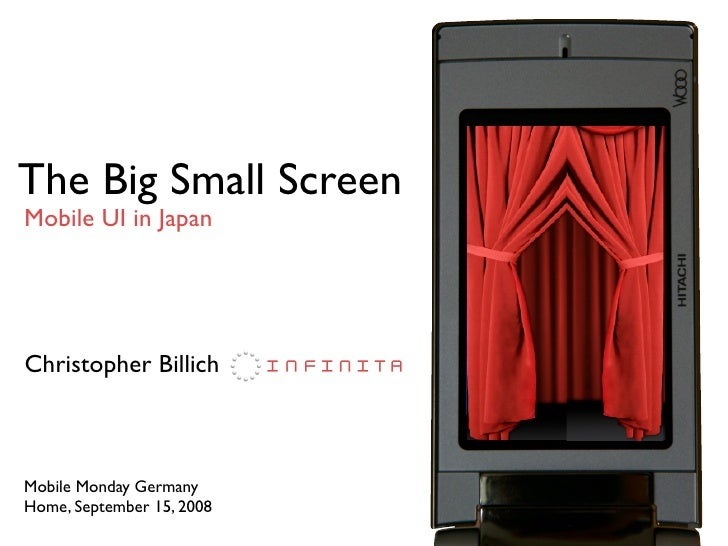The Big Small Screen Mobile UI in Japan     Christopher Billich    Mobile Monday Germany Home, September 15, 2008