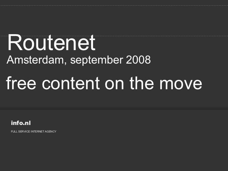 free content on the move Routenet Amsterdam, september 2008 info.nl FULL SERVICE INTERNET AGENCY