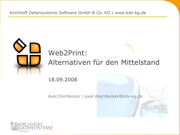 Web2Print: Alternativen für den Mittelstand 18.09.2008 <ul><li>Axel Dörrbecker | axel.doerrbecker@kds-kg.de </li></ul>Kirc...