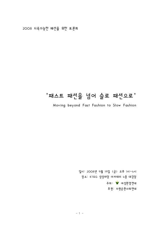 """- 1 - 지속가능한 패션을 위한 토론회2008 패스트 패션을 넘어 슬로 패션으로"""" """" Moving beyond Fast Fashion to Slow Fashion 일시 년 월 일 금 오후 시 시: 2008 9 19 (..."""