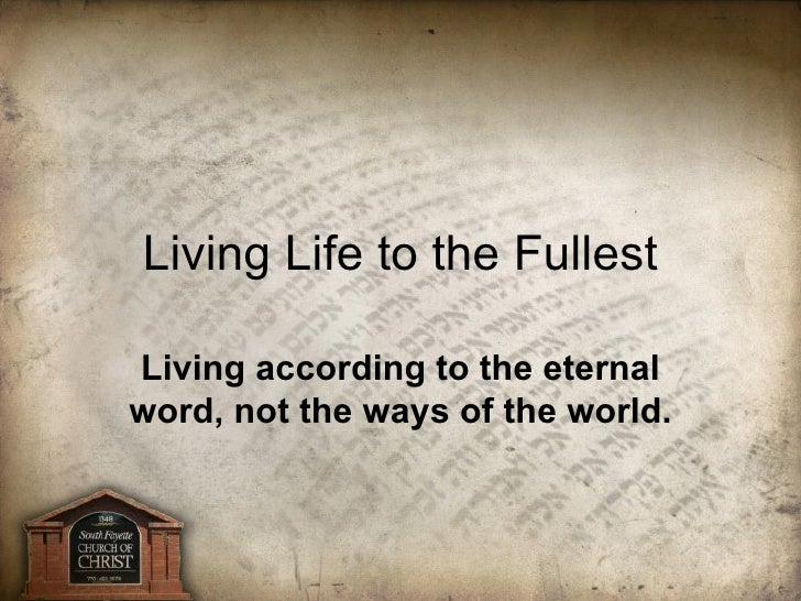 Living according to the eternal word, not the ways of the world. Living Life to the Fullest