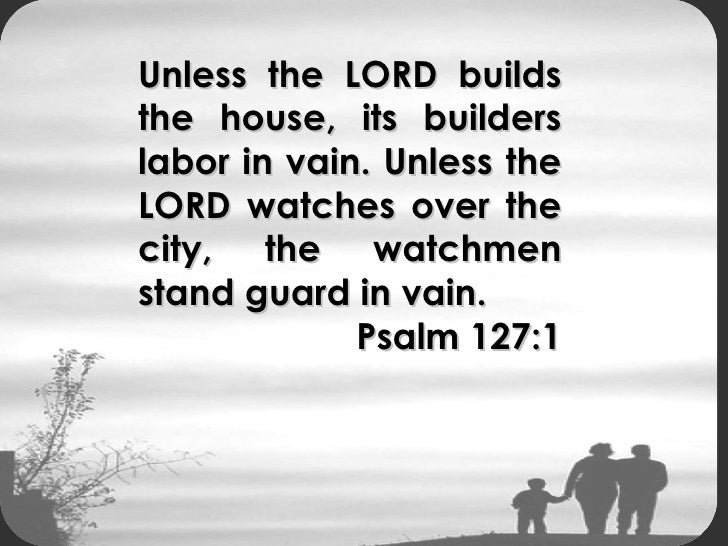 Unless The Lord Builds The House Its Builders Build In Vain