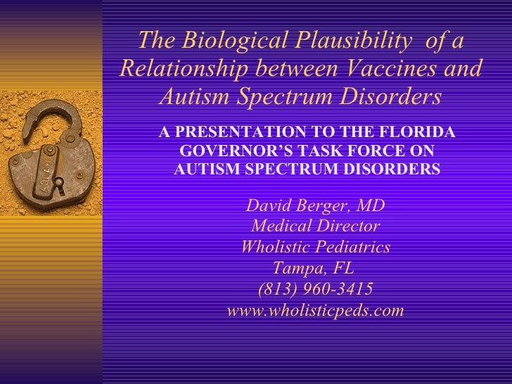 The Biological Plausibility  of a Relationship between Vaccines and Autism Spectrum Disorders David Berger, MD Medical Dir...