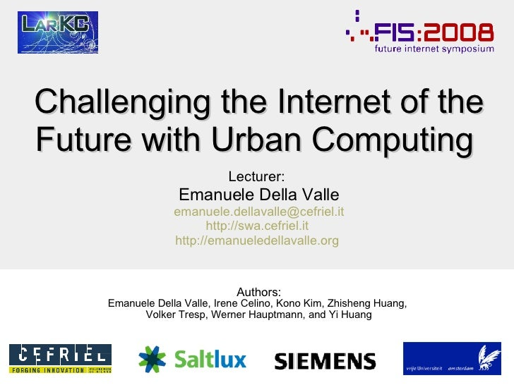 Challenging the Internet of the Future with  Urban Computing  Lecturer:   Emanuele Della Valle [email_address] http://swa....