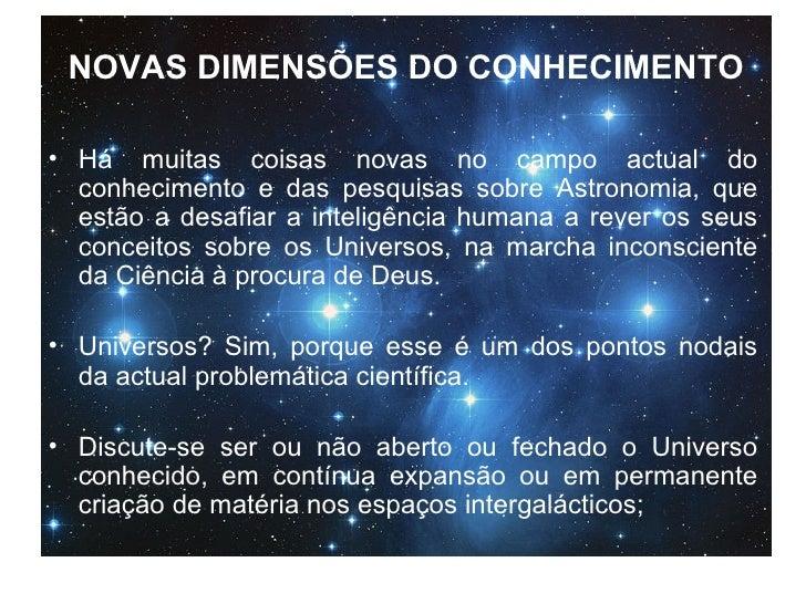 NOVAS DIMENSÕES DO CONHECIMENTO <ul><li>Há muitas coisas novas no campo actual do conhecimento e das pesquisas sobre Astro...