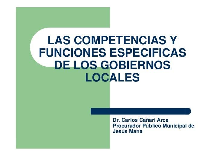 LAS COMPETENCIAS Y FUNCIONES ESPECIFICAS   DE LOS GOBIERNOS        LOCALES             Dr. Carlos Cañari Arce           Pr...