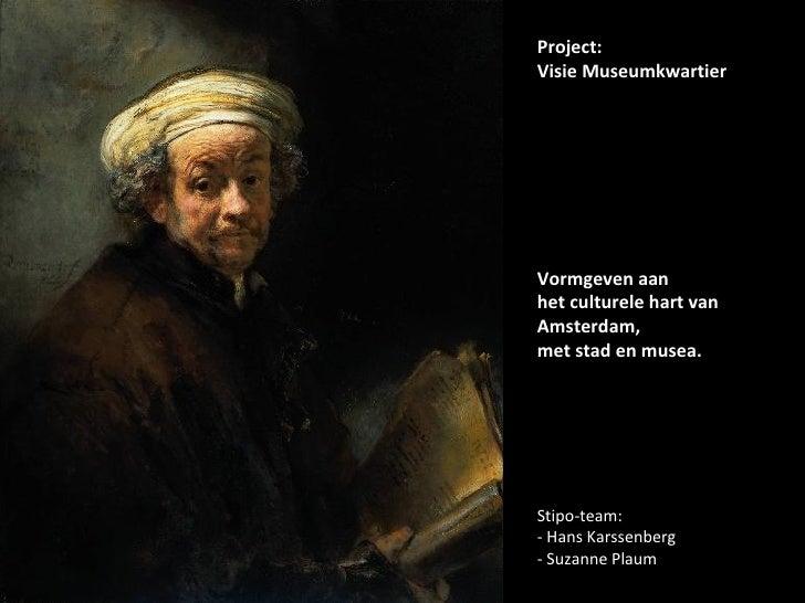 Project: Visie Museumkwartier Vormgeven aan het culturele hart van Amsterdam, met stad en musea. Stipo-team: - Hans Karsse...