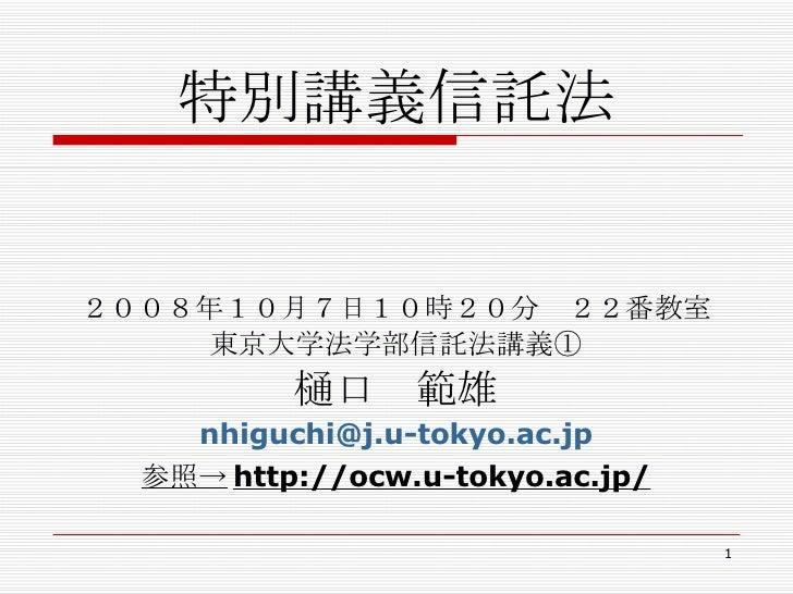 特別講義信託法 <ul><li>        </li></ul><ul><li>2008年10月7日10時20分 22番教室 </li></ul><ul><li>東京大学法学部信託法講義① </li></ul><ul><li>樋口 範雄 <...