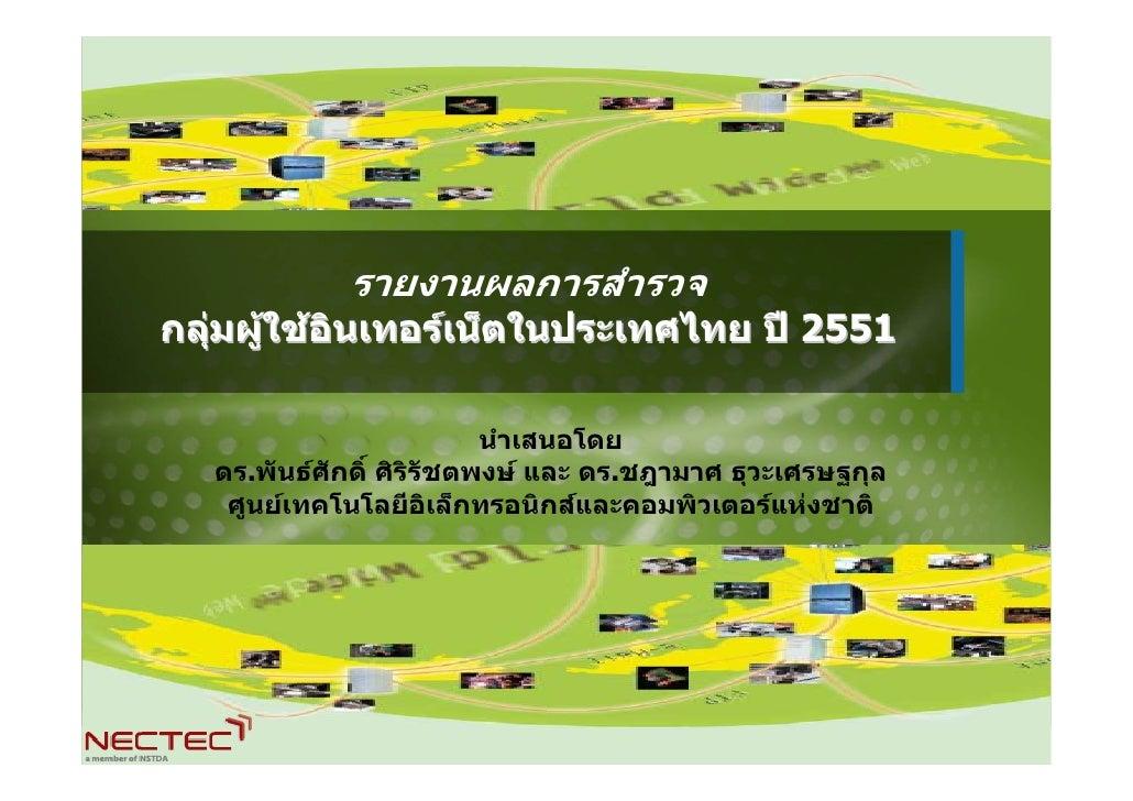 รายงานผลการสํารวจ กลุมผูใชอินเทอรเน็ตในประเทศไทย ป 2551                                 นําเสนอโดย    ดร.พันธศักดิ์ ...