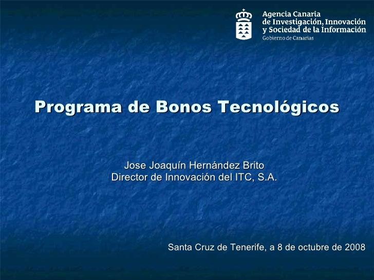 Programa de Bonos Tecnológicos Jose Joaquín Hernández Brito Director de Innovación del ITC, S.A. Santa Cruz de Tenerife, a...