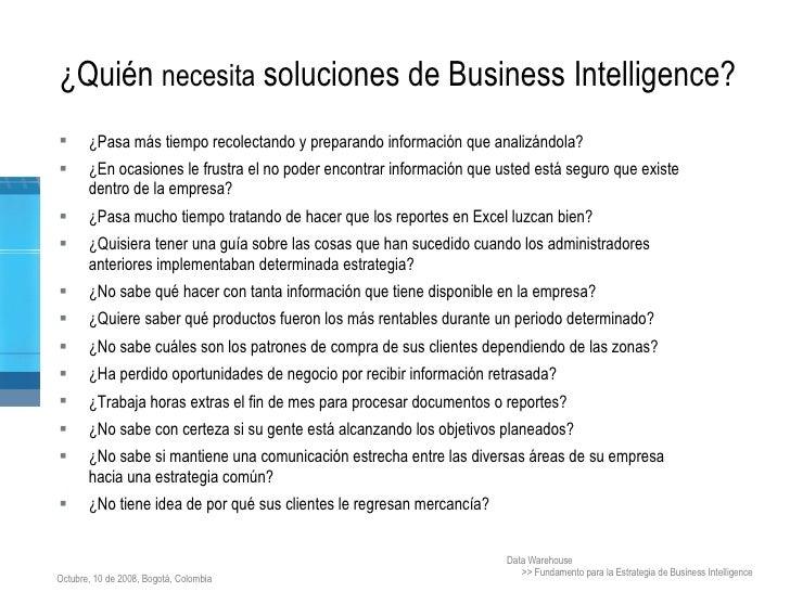 ¿Quién  necesita  soluciones de Business Intelligence? <ul><li>¿Pasa más tiempo recolectando y preparando información que ...