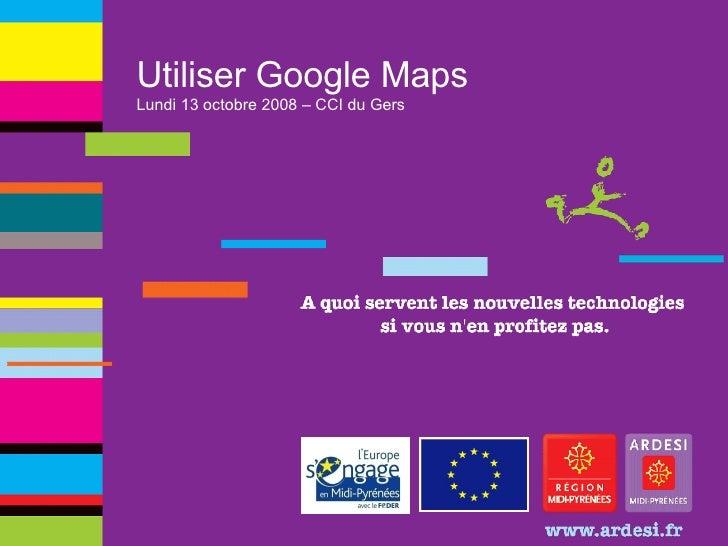 Utiliser Google Maps Lundi 13 octobre 2008 – CCI du Gers