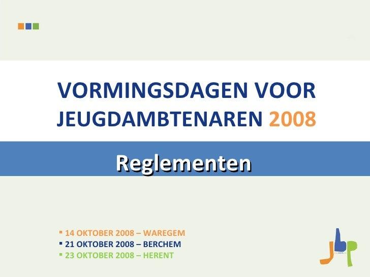 VORMINGSDAGEN VOOR JEUGDAMBTENAREN   2008 Reglementen <ul><li>14 OKTOBER 2008 – WAREGEM </li></ul><ul><li>21 OKTOBER 2008 ...