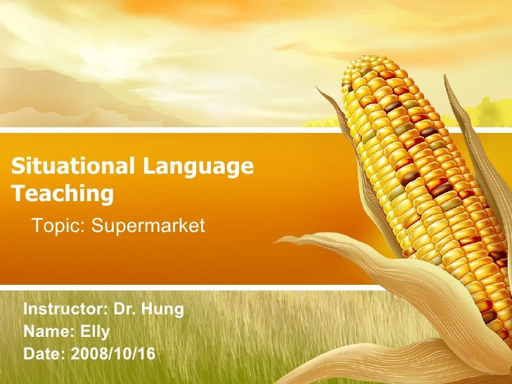 Situational Language Teaching Instructor: Dr. Hung  Name: Elly  Date: 2008/10/16 Topic: Supermarket