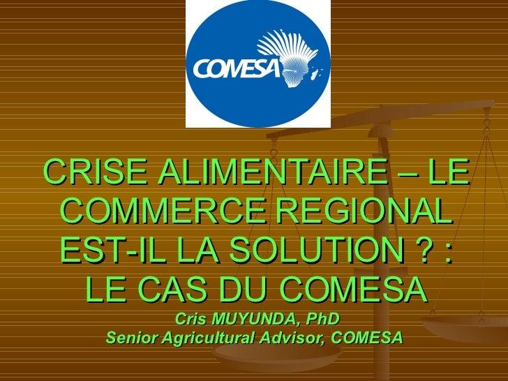 CRISE ALIMENTAIRE – LE COMMERCE REGIONAL EST-IL LA SOLUTION?: LE CAS DU COMESA Cris MUYUNDA, PhD Senior Agricultural Adv...