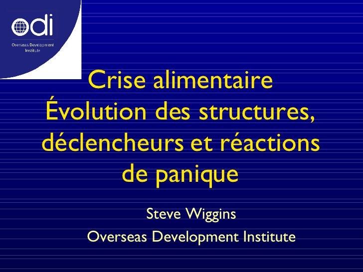 Crise alimentaire Évolution des structures, déclencheurs et réactions de panique Steve Wiggins Overseas Development Instit...