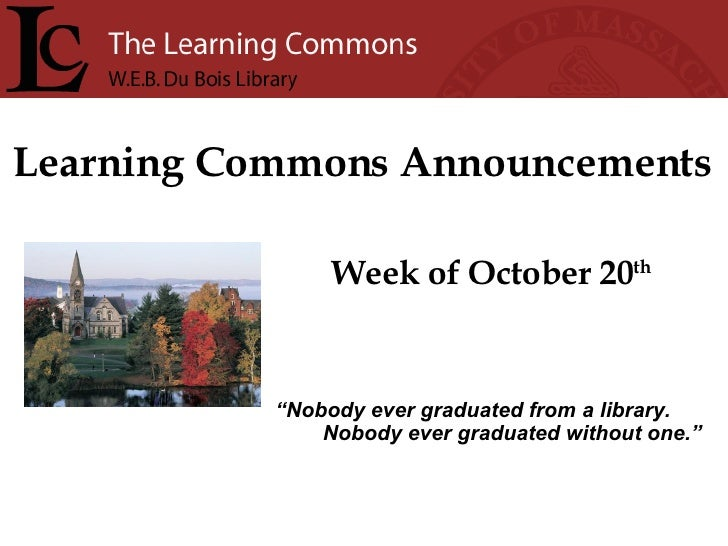 """Learning Commons Announcements Week of October 20 th """" Nobody ever graduated from a library. Nobody ever graduated without..."""