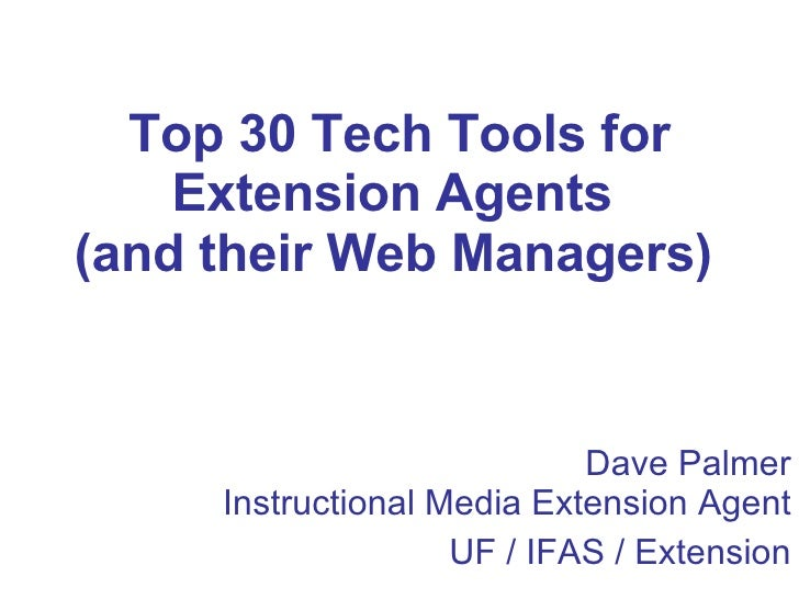 Top 30 Tech Tools for Extension Agents  (and their Web Managers)   Dave Palmer Instructional Media Extension Agent UF / IF...