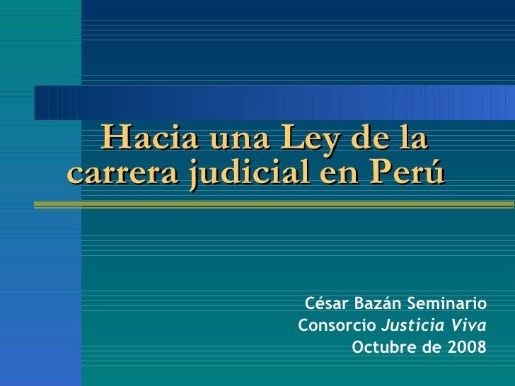 César Bazán Seminario Consorcio  Justicia Viva Octubre de 2008   Hacia una  Ley de la carrera judicial en Perú