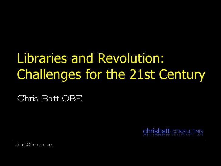 Libraries and Revolution:  Challenges for the 21st Century Chris Batt OBE [email_address]
