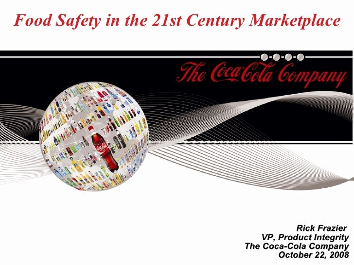 Food Safety in the 21st Century Marketplace Rick Frazier   VP, Product Integrity The Coca-Cola Company October 22, 2008