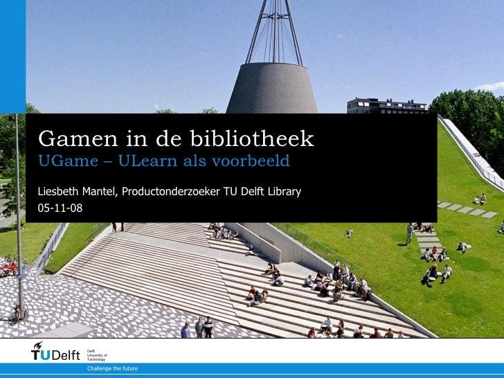 Gamen in de bibliotheek UGame – ULearn als voorbeeld Liesbeth Mantel, Productonderzoeker TU Delft Library