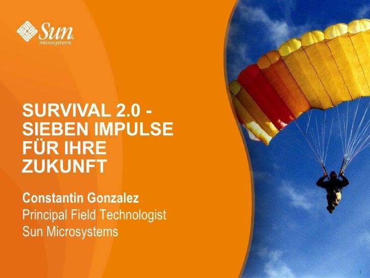 SURVIVAL 2.0 - SIEBEN IMPULSE FÜR IHRE ZUKUNFT Constantin Gonzalez Principal Field Technologist Sun Microsystems          ...