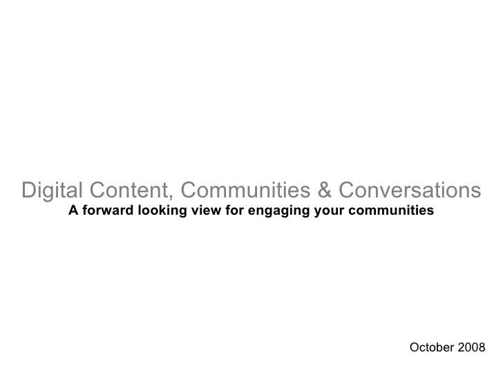 Digital Content, Communities & Conversations A forward looking view for engaging your communities October 2008