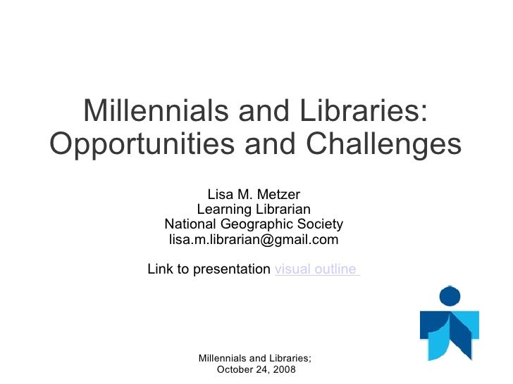Millennials and Libraries: Opportunities and Challenges Lisa M. Metzer Learning Librarian National Geographic Society [ema...