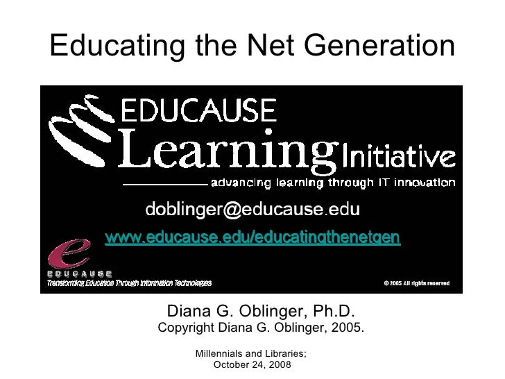Educating the Net Generation Millennials and Libraries; October 24, 2008 Diana G. Oblinger, Ph.D. Copyright Diana G. Obli...