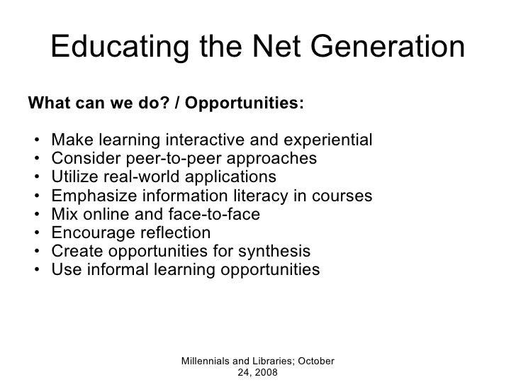 Educating the Net Generation <ul><li>What can we do? / Opportunities: </li></ul><ul><ul><li>Make learning interactive and ...
