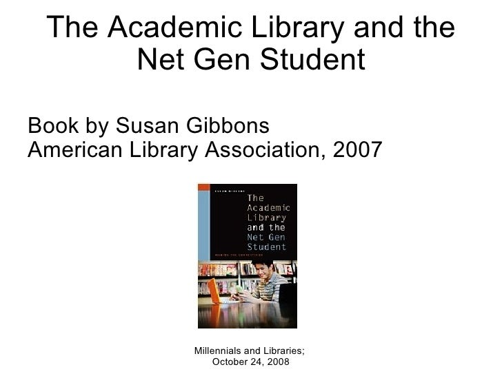 The Academic Library and the Net Gen Student Book by Susan Gibbons American Library Association, 2007 Millennials and Libr...