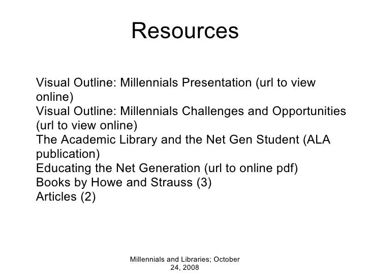 Resources Millennials and Libraries; October 24, 2008 Visual Outline: Millennials Presentation (url to view online) Visual...
