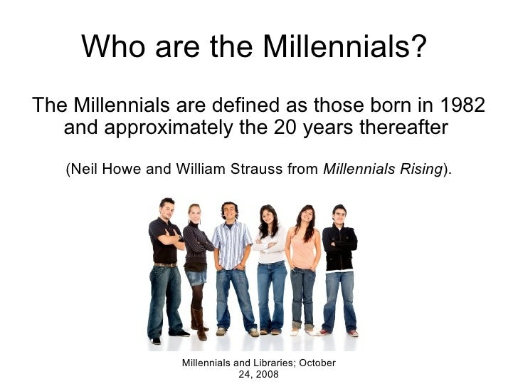 Who are the Millennials?  The Millennials are defined as those born in 1982 and approximately the 20 years thereafter  (...