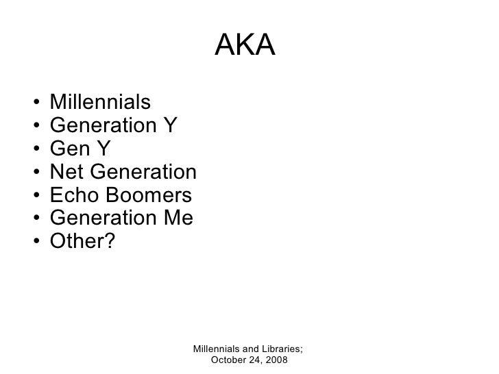 AKA  <ul><ul><li>Millennials  </li></ul></ul><ul><ul><li>Generation Y </li></ul></ul><ul><ul><li>Gen Y </li></ul></ul><ul>...