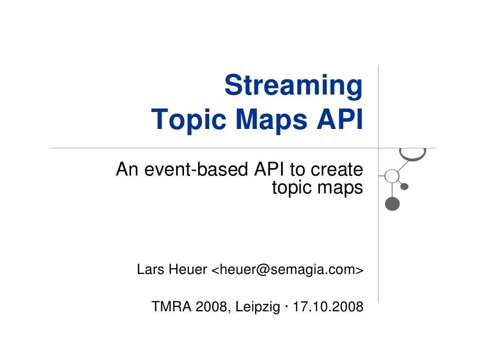 Streaming    Topic Maps API An event-based API to create                 topic maps      Lars Heuer <heuer@semagia.com>   ...