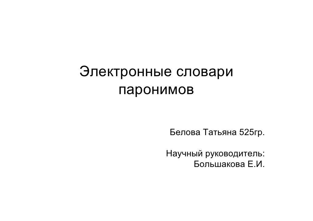 Электронные словари      паронимов             Белова Татьяна 525гр.            Научный руководитель:                Больш...