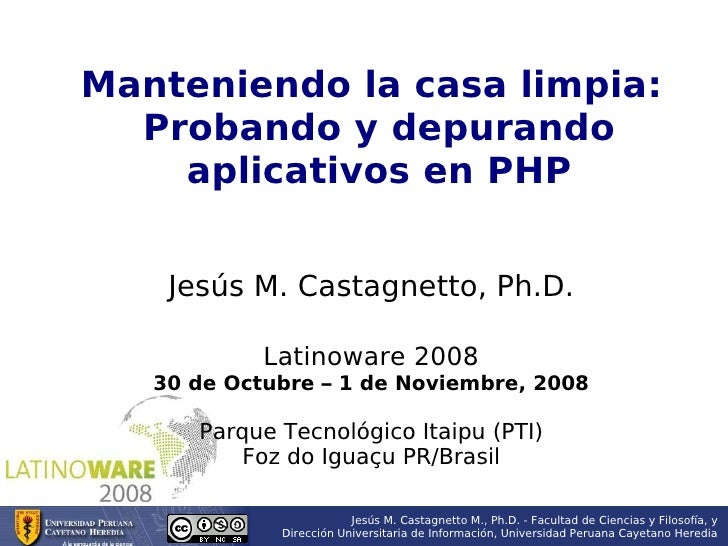 Manteniendo la casa limpia:   Probando y depurando     aplicativos en PHP       Jesús M. Castagnetto, Ph.D.              L...