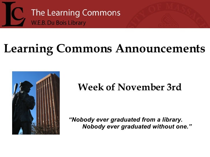 "Learning Commons Announcements Week of November 3rd "" Nobody ever graduated from a library. Nobody ever graduated without ..."