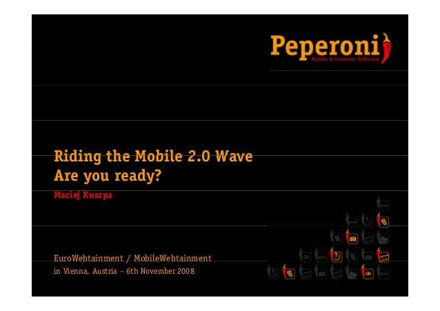 Riding the Mobile 2 0 WaveRiding the Mobile 2.0 Wave Are you ready? Maciej Kuszpa EuroWebtainment / MobileWebtainmentEuroW...