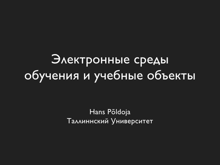 Электронные среды обучения и учебные объекты              Hans Põldoja       Таллиннский Университет
