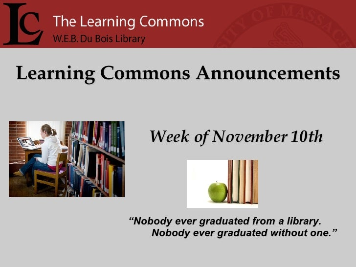"Learning Commons Announcements Week of November 10th "" Nobody ever graduated from a library. Nobody ever graduated without..."