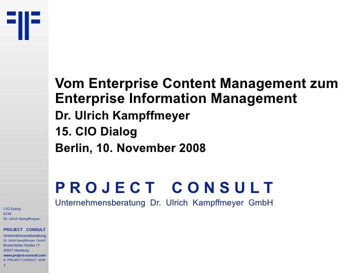 Vom Enterprise Content Management zum Enterprise Information Management Dr. Ulrich Kampffmeyer 15. CIO Dialog Berlin, 10. ...