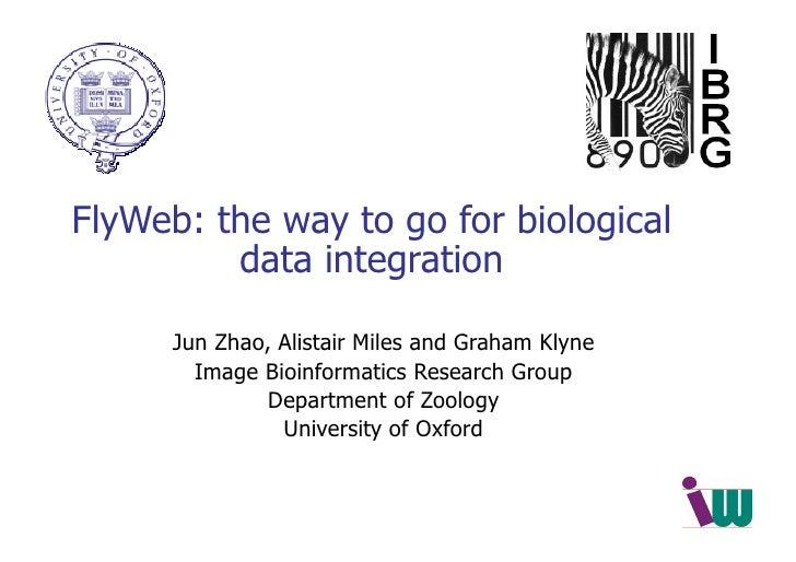 FlyWeb: the way to go for biological data integration <ul><ul><li>Jun Zhao, Alistair Miles and Graham Klyne </li></ul></ul...