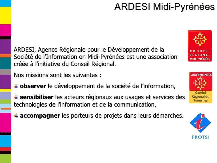 ARDESI Midi-Pyrénées <ul><li>ARDESI, Agence Régionale pour le Développement de la Société de l'Information en Midi-Pyrénée...