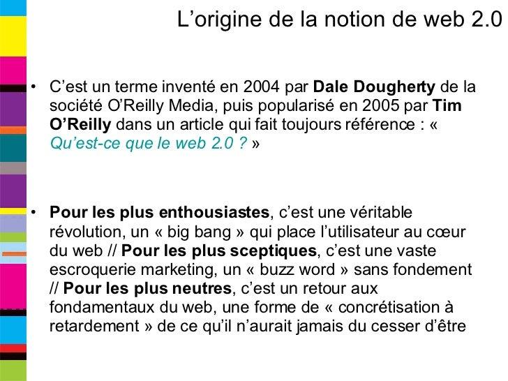 L'origine de la notion de web 2.0 <ul><li>C'est un terme inventé en 2004 par  Dale Dougherty  de la société O'Reilly Media...